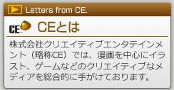 「CEとは」マンガやイラスト、ゲームを中心としたエンタメなメディアに関する総合的な事業を手がけております。制作やプロデュース、事業への活用企画で皆様のビジネスに貢献しています。